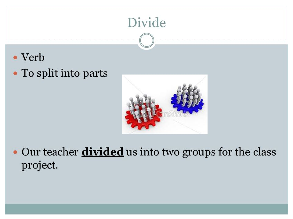 Divide Verb To split into parts Our teacher divided us into two groups for the class project.