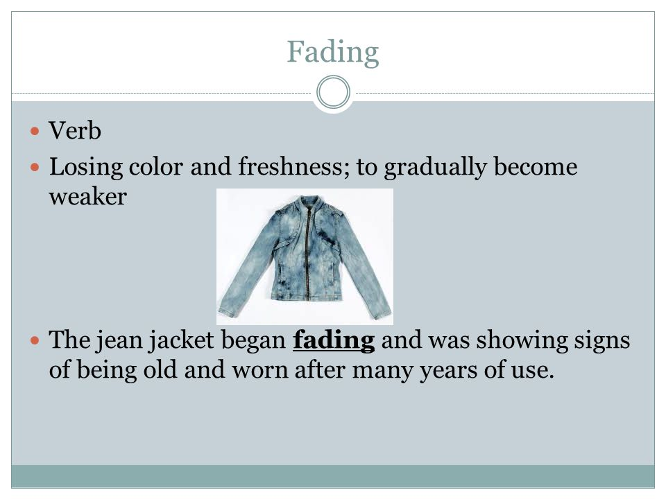 Fading Verb Losing color and freshness; to gradually become weaker The jean jacket began fading and was showing signs of being old and worn after many years of use.