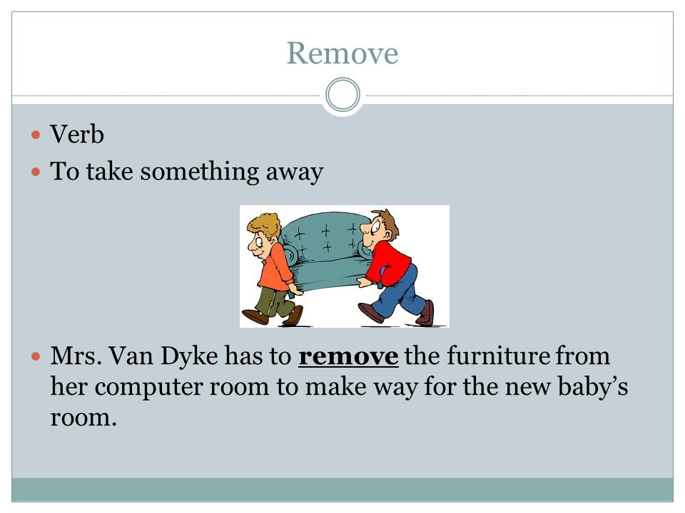 Remove Verb To take something away Mrs. Van Dyke has to remove the furniture from her computer room to make way for the new baby's room.