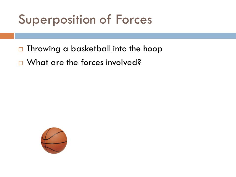 Superposition of Forces  Throwing a basketball into the hoop  What are the forces involved?