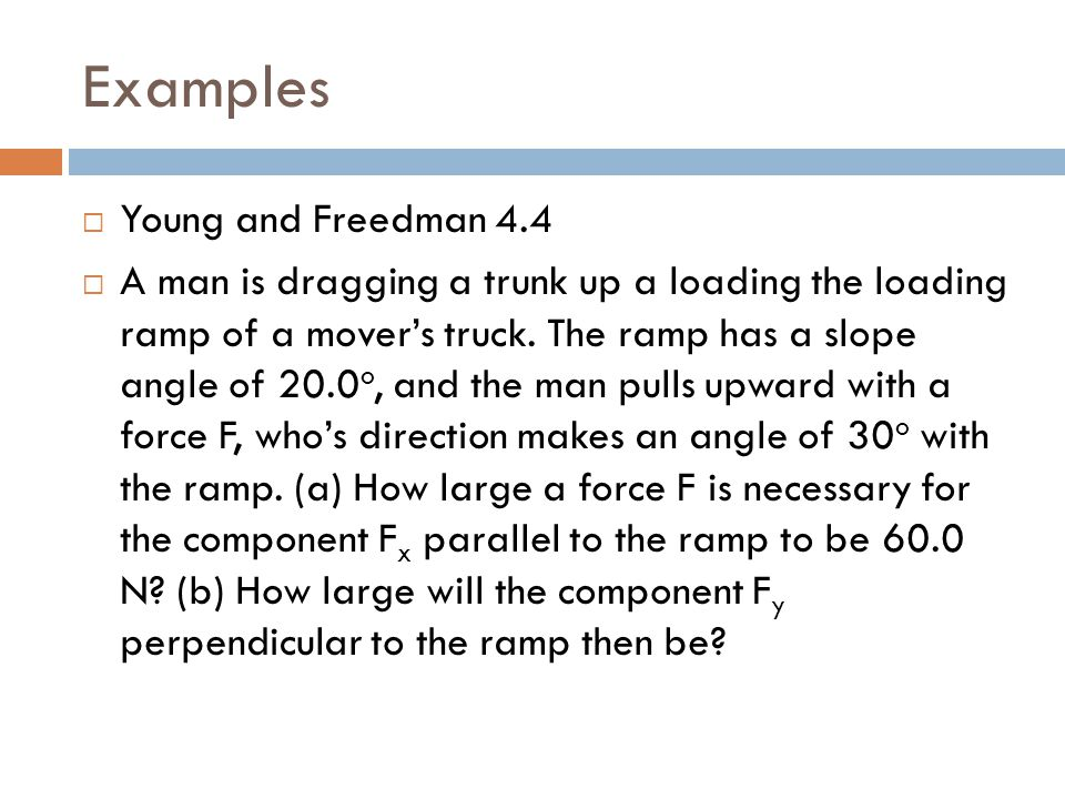 Examples  Young and Freedman 4.4  A man is dragging a trunk up a loading the loading ramp of a mover's truck. The ramp has a slope angle of 20.0 o,