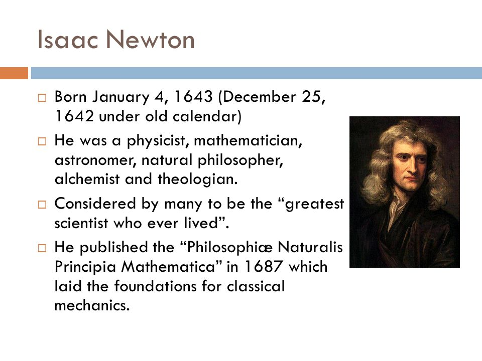 Isaac Newton  Born January 4, 1643 (December 25, 1642 under old calendar)  He was a physicist, mathematician, astronomer, natural philosopher, alche