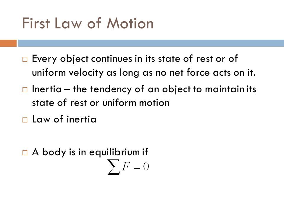 First Law of Motion  Every object continues in its state of rest or of uniform velocity as long as no net force acts on it.  Inertia – the tendency