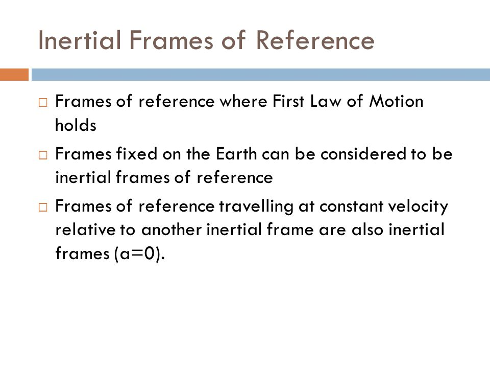 Inertial Frames of Reference  Frames of reference where First Law of Motion holds  Frames fixed on the Earth can be considered to be inertial frames