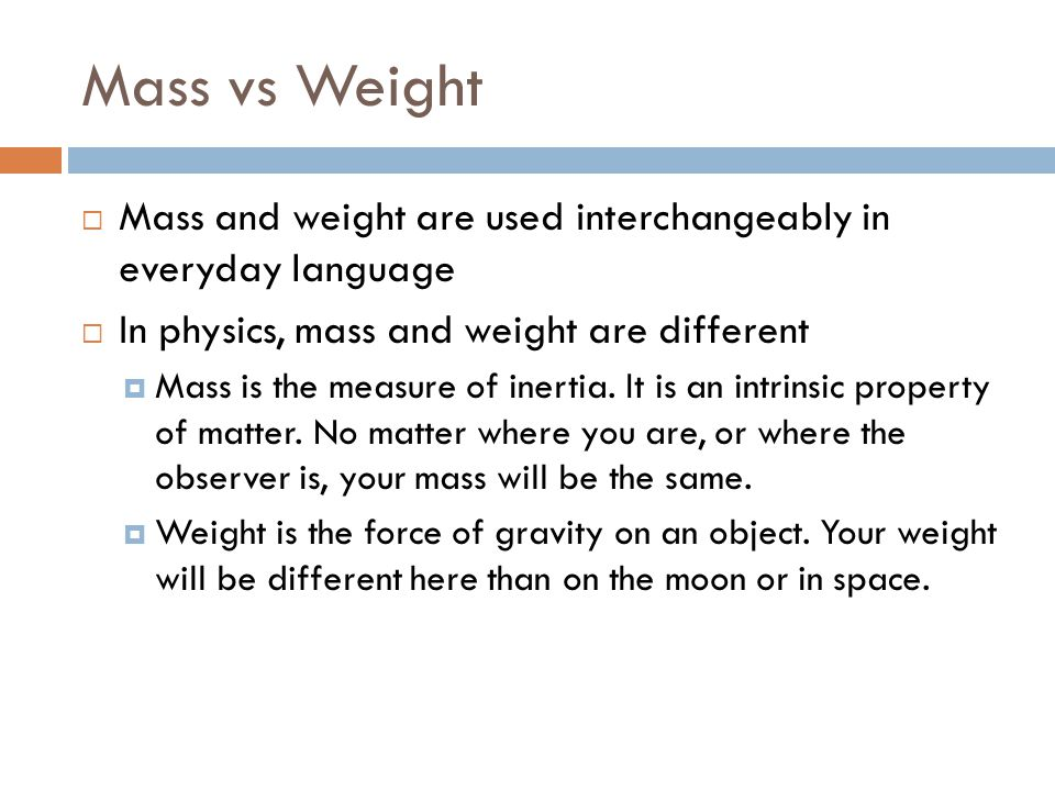 Mass vs Weight  Mass and weight are used interchangeably in everyday language  In physics, mass and weight are different  Mass is the measure of in