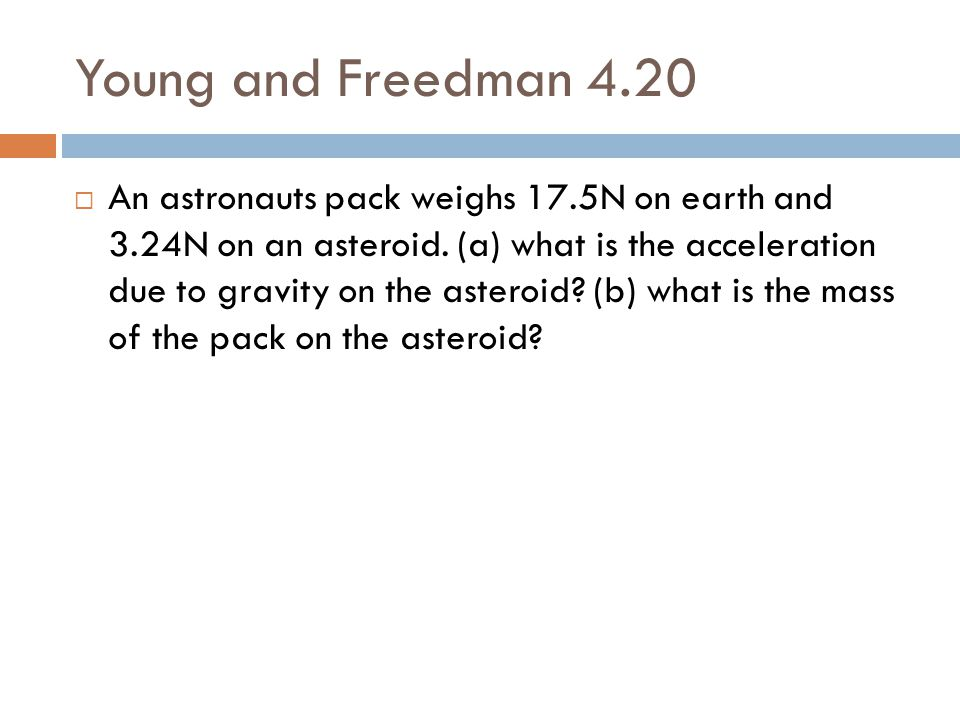 Young and Freedman 4.20  An astronauts pack weighs 17.5N on earth and 3.24N on an asteroid. (a) what is the acceleration due to gravity on the astero