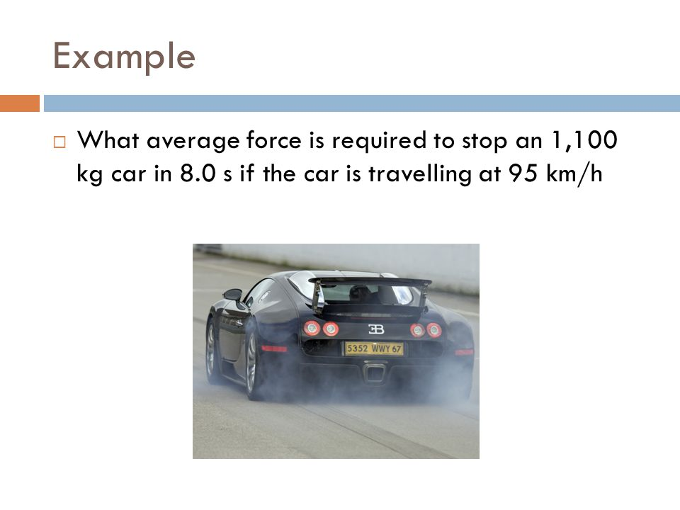 Example  What average force is required to stop an 1,100 kg car in 8.0 s if the car is travelling at 95 km/h