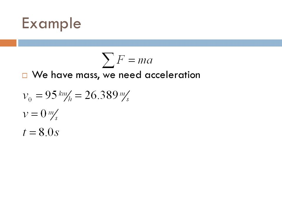 Example  We have mass, we need acceleration