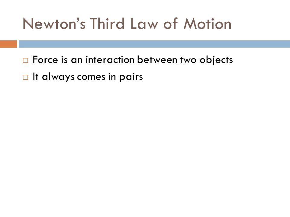 Newton's Third Law of Motion  Force is an interaction between two objects  It always comes in pairs