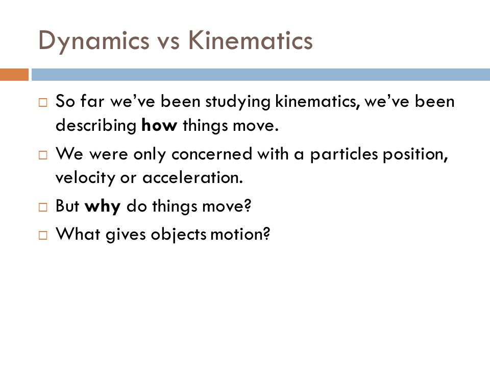 Dynamics vs Kinematics  So far we've been studying kinematics, we've been describing how things move.  We were only concerned with a particles posit