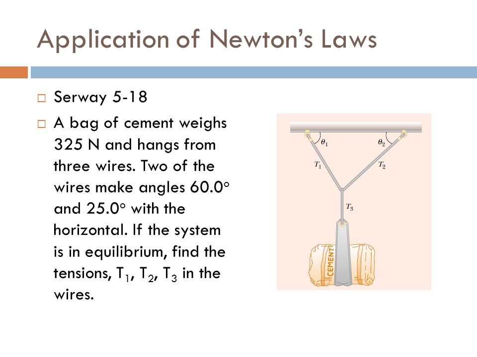 Application of Newton's Laws  Serway 5-18  A bag of cement weighs 325 N and hangs from three wires. Two of the wires make angles 60.0 o and 25.0 o w