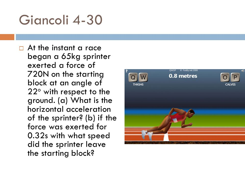 Giancoli 4-30  At the instant a race began a 65kg sprinter exerted a force of 720N on the starting block at an angle of 22 o with respect to the grou
