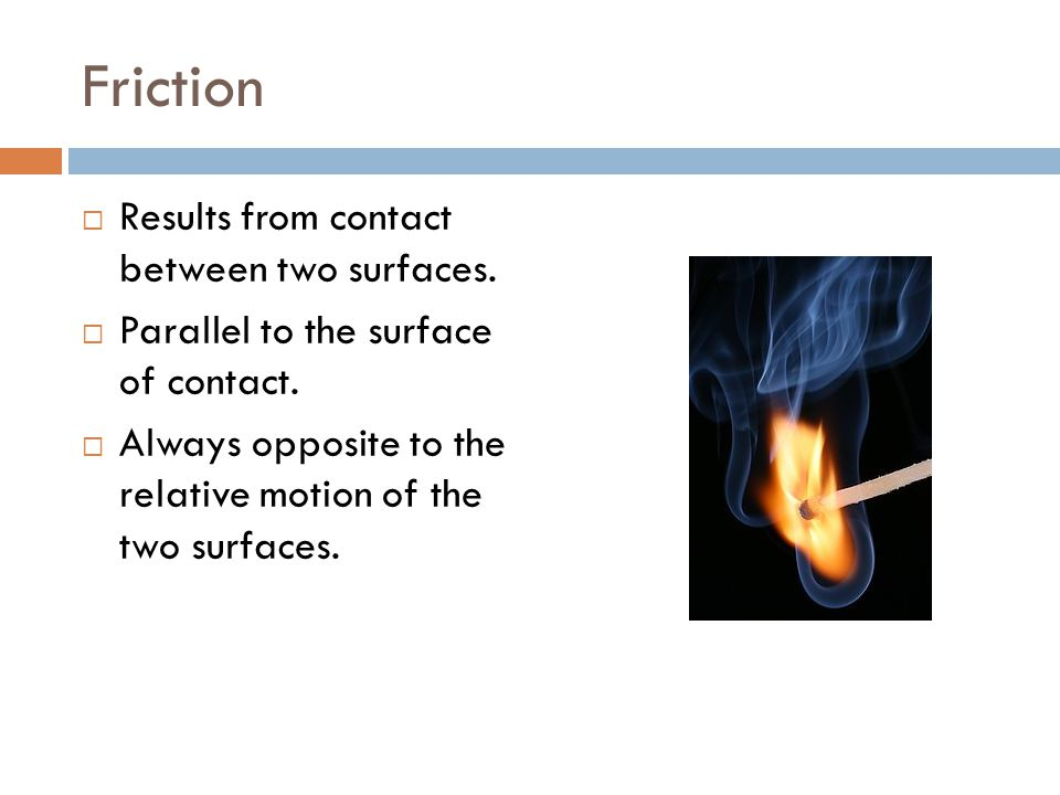 Friction  Results from contact between two surfaces.  Parallel to the surface of contact.  Always opposite to the relative motion of the two surfac