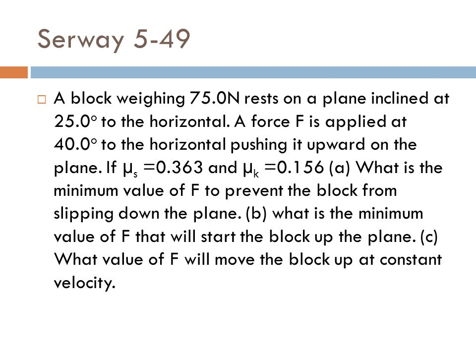 Serway 5-49  A block weighing 75.0N rests on a plane inclined at 25.0 o to the horizontal. A force F is applied at 40.0 o to the horizontal pushing i