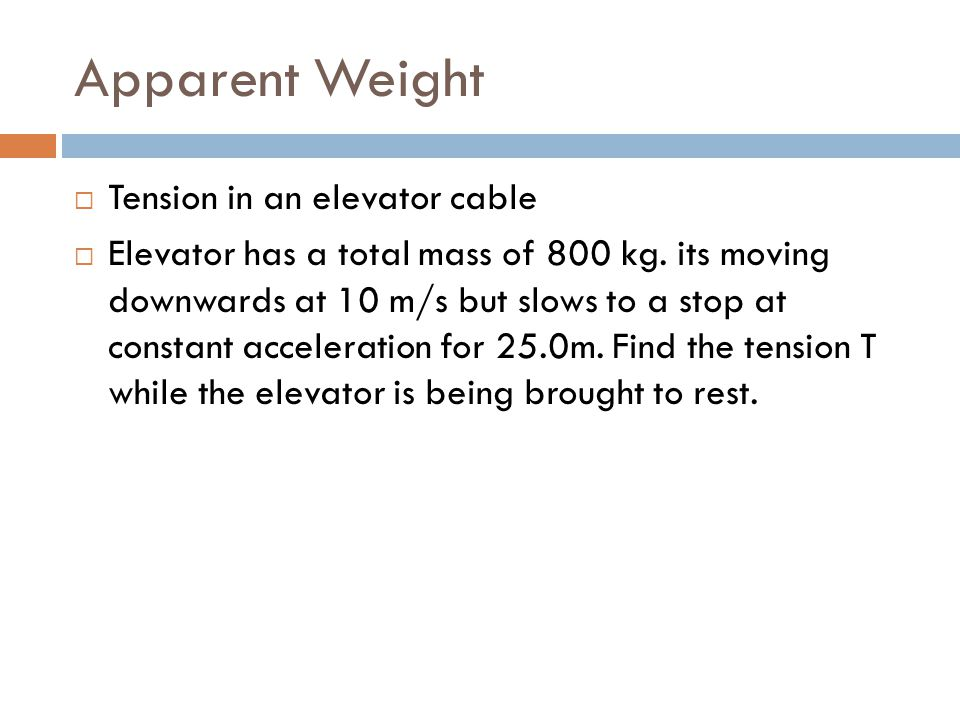 Apparent Weight  Tension in an elevator cable  Elevator has a total mass of 800 kg. its moving downwards at 10 m/s but slows to a stop at constant a