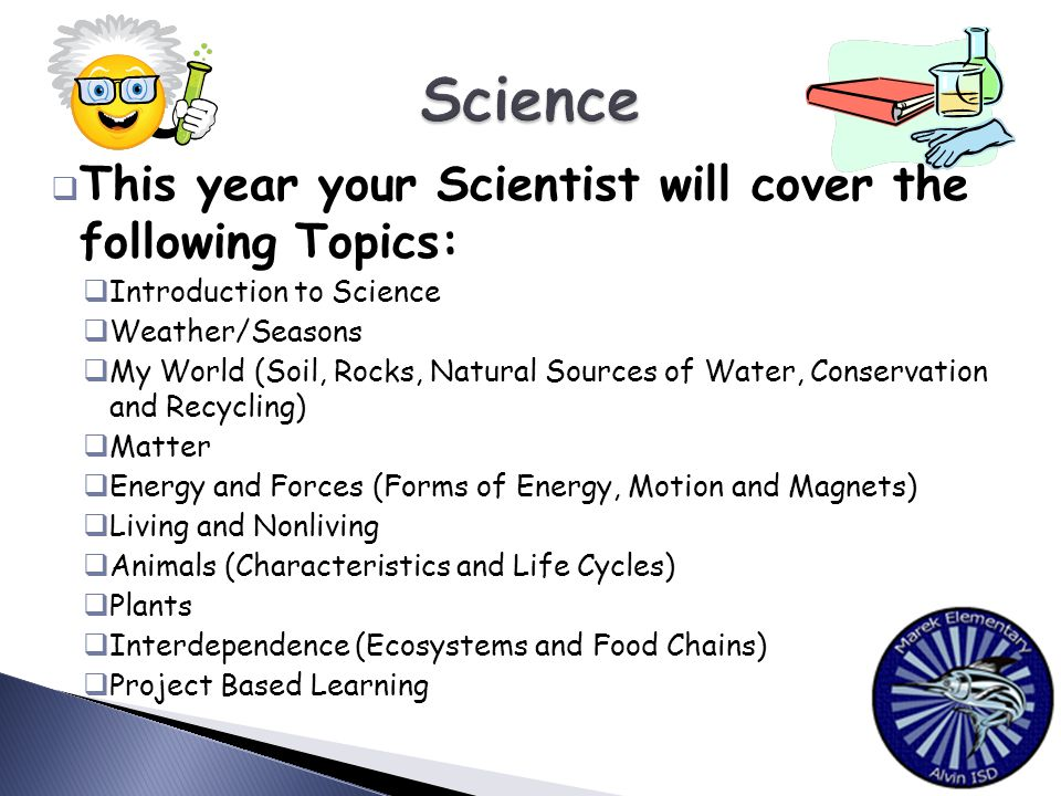  This year your Scientist will cover the following Topics:  Introduction to Science  Weather/Seasons  My World (Soil, Rocks, Natural Sources of Water, Conservation and Recycling)  Matter  Energy and Forces (Forms of Energy, Motion and Magnets)  Living and Nonliving  Animals (Characteristics and Life Cycles)  Plants  Interdependence (Ecosystems and Food Chains)  Project Based Learning