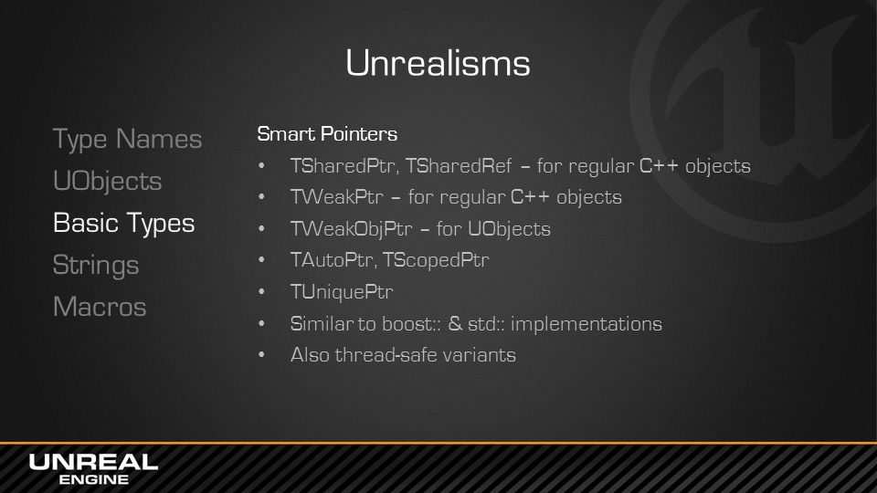 Unrealisms Type Names UObjects Basic Types Strings Macros Smart Pointers TSharedPtr, TSharedRef – for regular C++ objects TWeakPtr – for regular C++ objects TWeakObjPtr – for UObjects TAutoPtr, TScopedPtr TUniquePtr Similar to boost:: & std:: implementations Also thread-safe variants