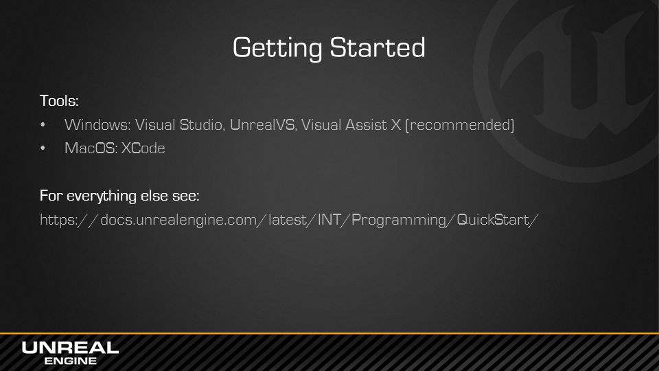 Getting Started Tools: Windows: Visual Studio, UnrealVS, Visual Assist X (recommended) MacOS: XCode For everything else see: https://docs.unrealengine.com/latest/INT/Programming/QuickStart/