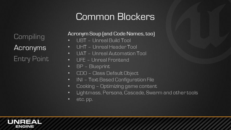 Common Blockers Compiling Acronyms Entry Point Acronym Soup (and Code Names, too) UBT – Unreal Build Tool UHT – Unreal Header Tool UAT – Unreal Automation Tool UFE – Unreal Frontend BP – Blueprint CDO – Class Default Object INI – Text Based Configuration File Cooking – Optimizing game content Lightmass, Persona, Cascade, Swarm and other tools etc.