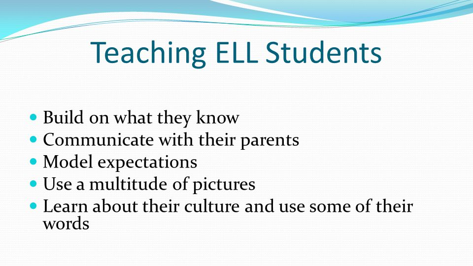 Teaching ELL Students Build on what they know Communicate with their parents Model expectations Use a multitude of pictures Learn about their culture