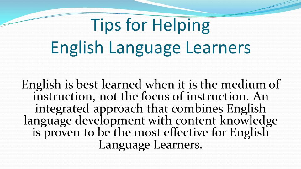 Tips for Helping English Language Learners English is best learned when it is the medium of instruction, not the focus of instruction.