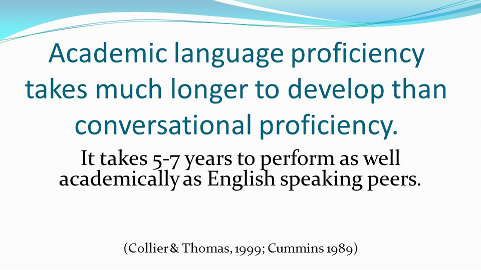 Academic language proficiency takes much longer to develop than conversational proficiency.