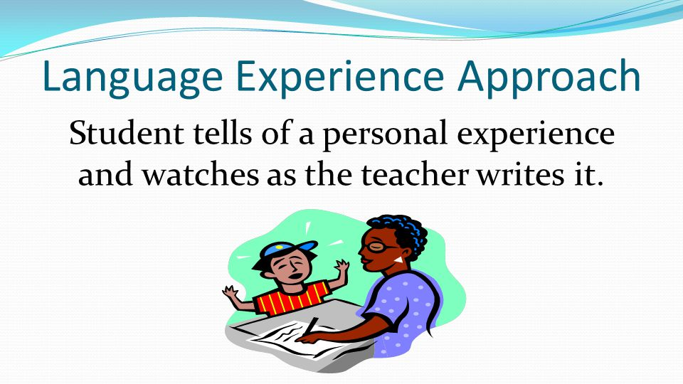 Language Experience Approach Student tells of a personal experience and watches as the teacher writes it.
