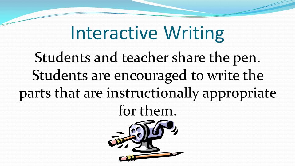 Interactive Writing Students and teacher share the pen.