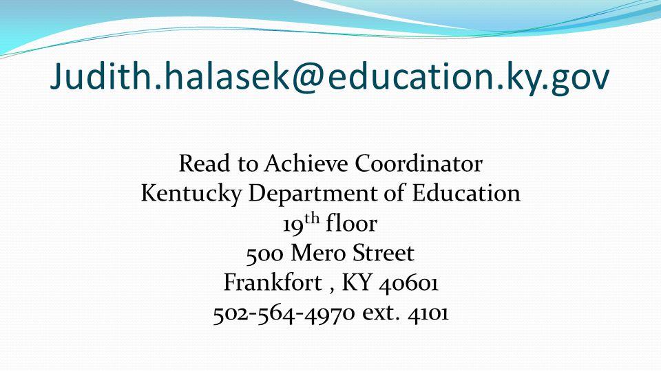 Judith.halasek@education.ky.gov Read to Achieve Coordinator Kentucky Department of Education 19 th floor 500 Mero Street Frankfort, KY 40601 502-564-4970 ext.