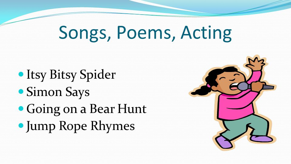 Songs, Poems, Acting Itsy Bitsy Spider Simon Says Going on a Bear Hunt Jump Rope Rhymes