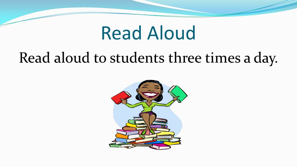 Read Aloud Read aloud to students three times a day.