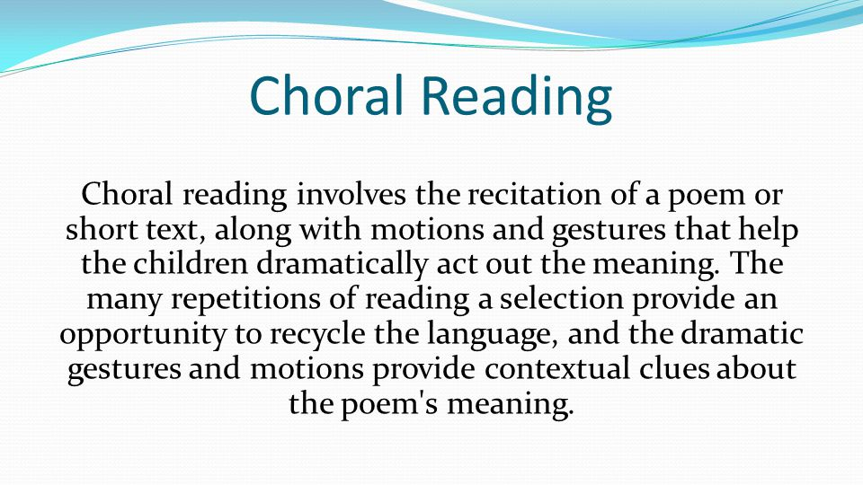 Choral Reading Choral reading involves the recitation of a poem or short text, along with motions and gestures that help the children dramatically act out the meaning.