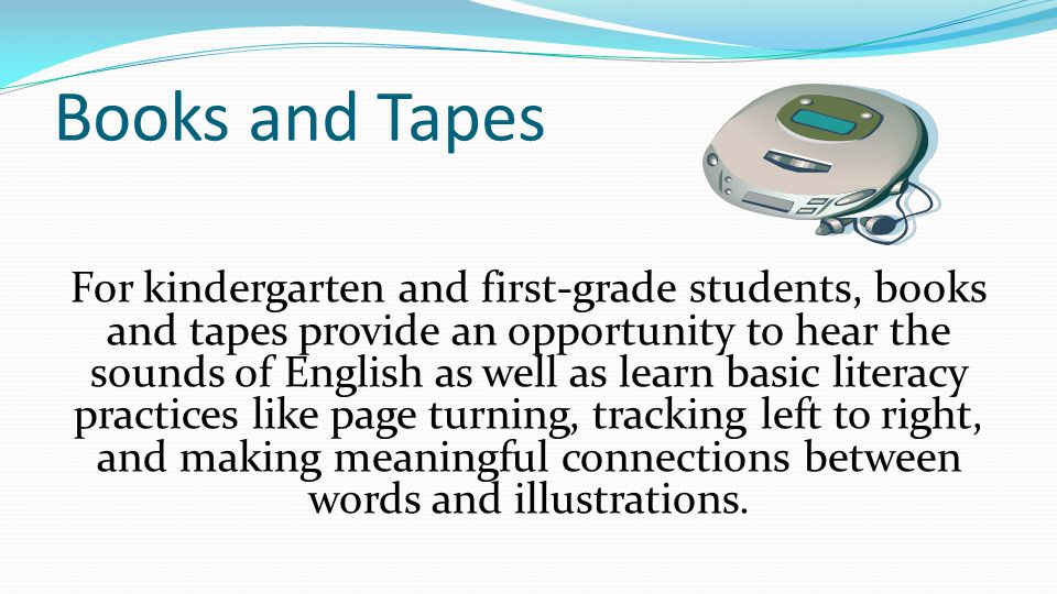 Books and Tapes For kindergarten and first-grade students, books and tapes provide an opportunity to hear the sounds of English as well as learn basic