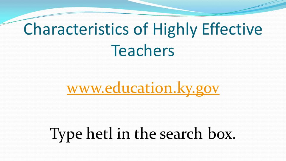 Characteristics of Highly Effective Teachers www.education.ky.gov Type hetl in the search box.