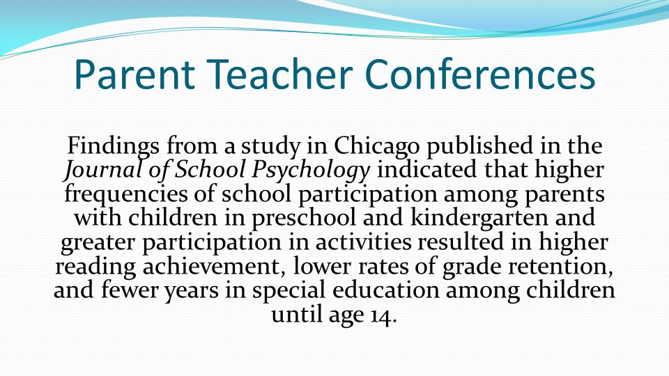 Parent Teacher Conferences Findings from a study in Chicago published in the Journal of School Psychology indicated that higher frequencies of school