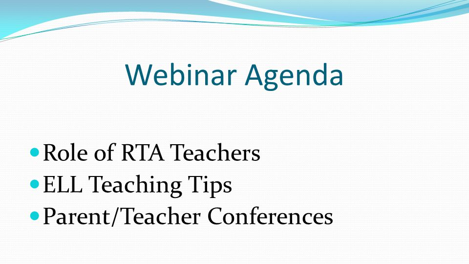 Webinar Agenda Role of RTA Teachers ELL Teaching Tips Parent/Teacher Conferences