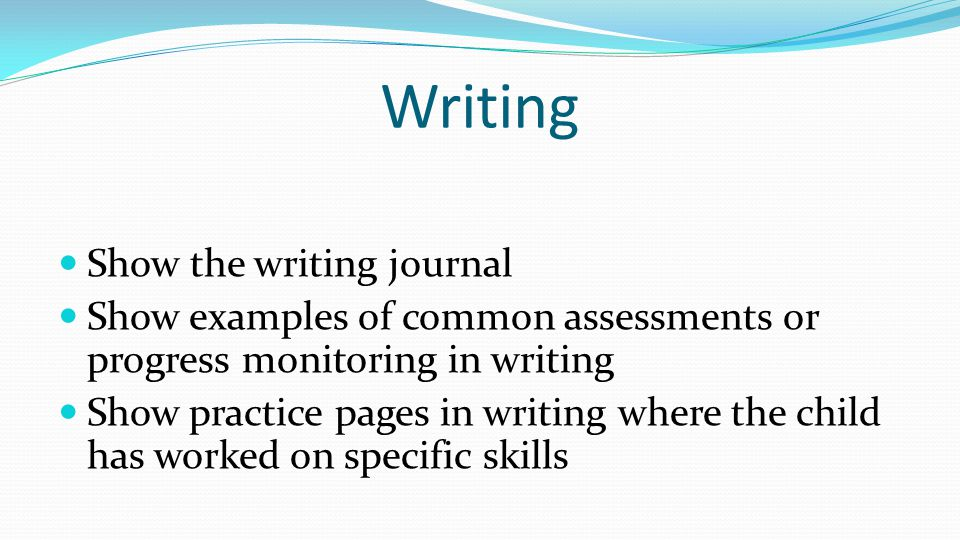 Writing Show the writing journal Show examples of common assessments or progress monitoring in writing Show practice pages in writing where the child