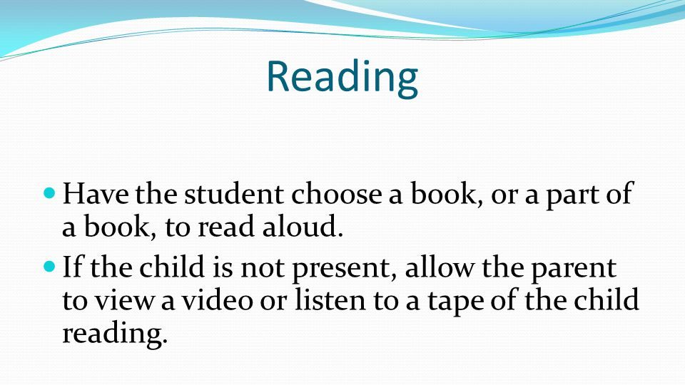 Reading Have the student choose a book, or a part of a book, to read aloud. If the child is not present, allow the parent to view a video or listen to