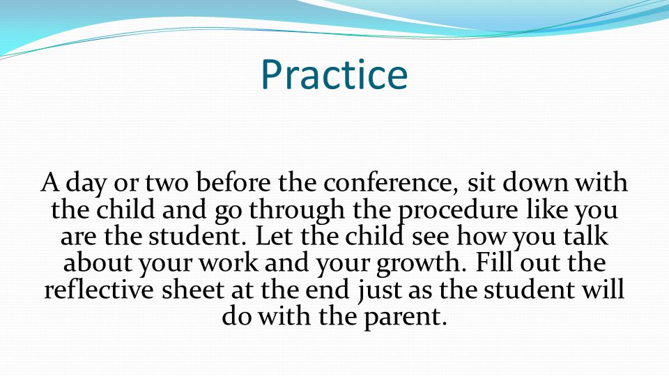 Practice A day or two before the conference, sit down with the child and go through the procedure like you are the student.