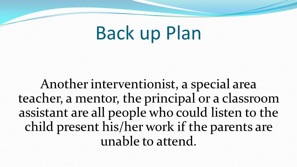 Back up Plan Another interventionist, a special area teacher, a mentor, the principal or a classroom assistant are all people who could listen to the