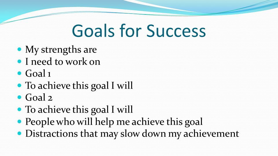 Goals for Success My strengths are I need to work on Goal 1 To achieve this goal I will Goal 2 To achieve this goal I will People who will help me ach