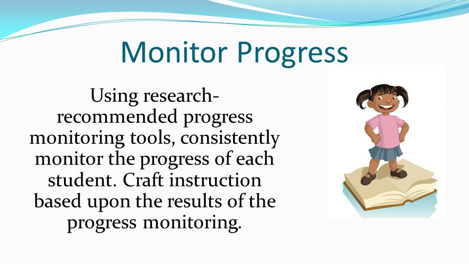 Monitor Progress Using research- recommended progress monitoring tools, consistently monitor the progress of each student.