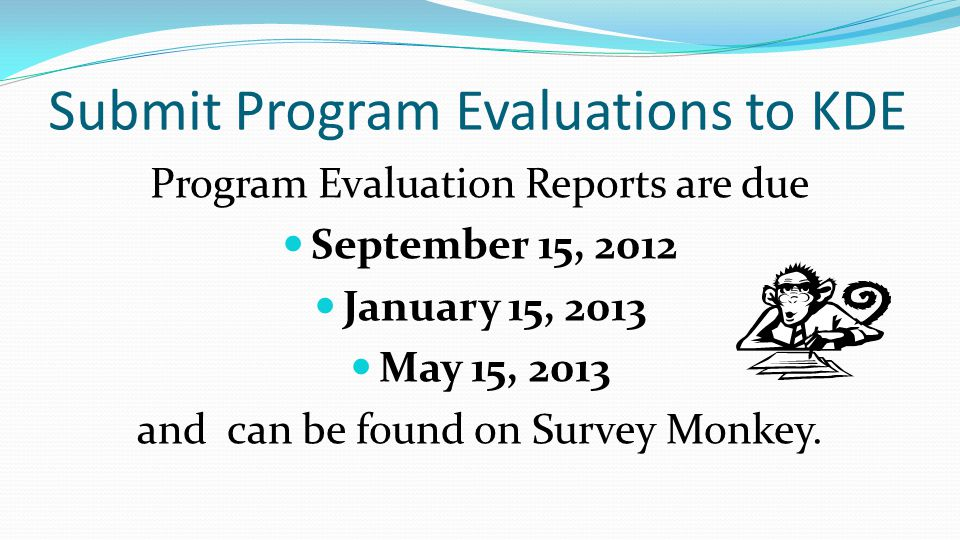 Submit Program Evaluations to KDE Program Evaluation Reports are due September 15, 2012 January 15, 2013 May 15, 2013 and can be found on Survey Monke