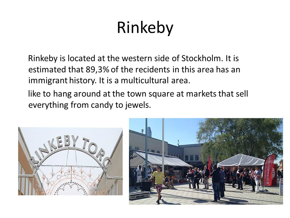 Rinkeby Rinkeby is located at the western side of Stockholm. It is estimated that 89,3% of the recidents in this area has an immigrant history. It is