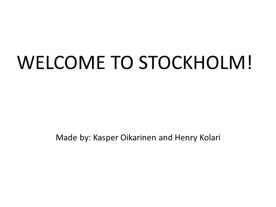 Made by: Kasper Oikarinen and Henry Kolari WELCOME TO STOCKHOLM!