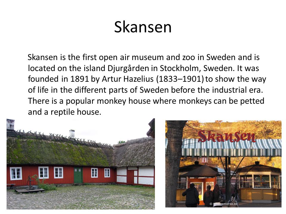 Skansen Skansen is the first open air museum and zoo in Sweden and is located on the island Djurgården in Stockholm, Sweden.