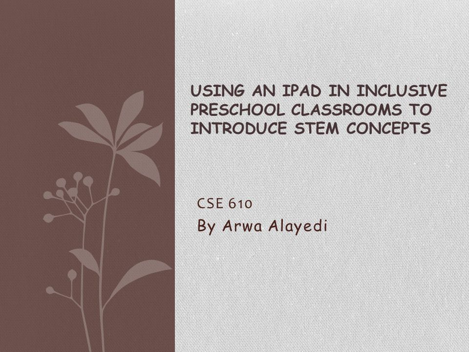 CSE 610 By Arwa Alayedi USING AN IPAD IN INCLUSIVE PRESCHOOL CLASSROOMS TO INTRODUCE STEM CONCEPTS