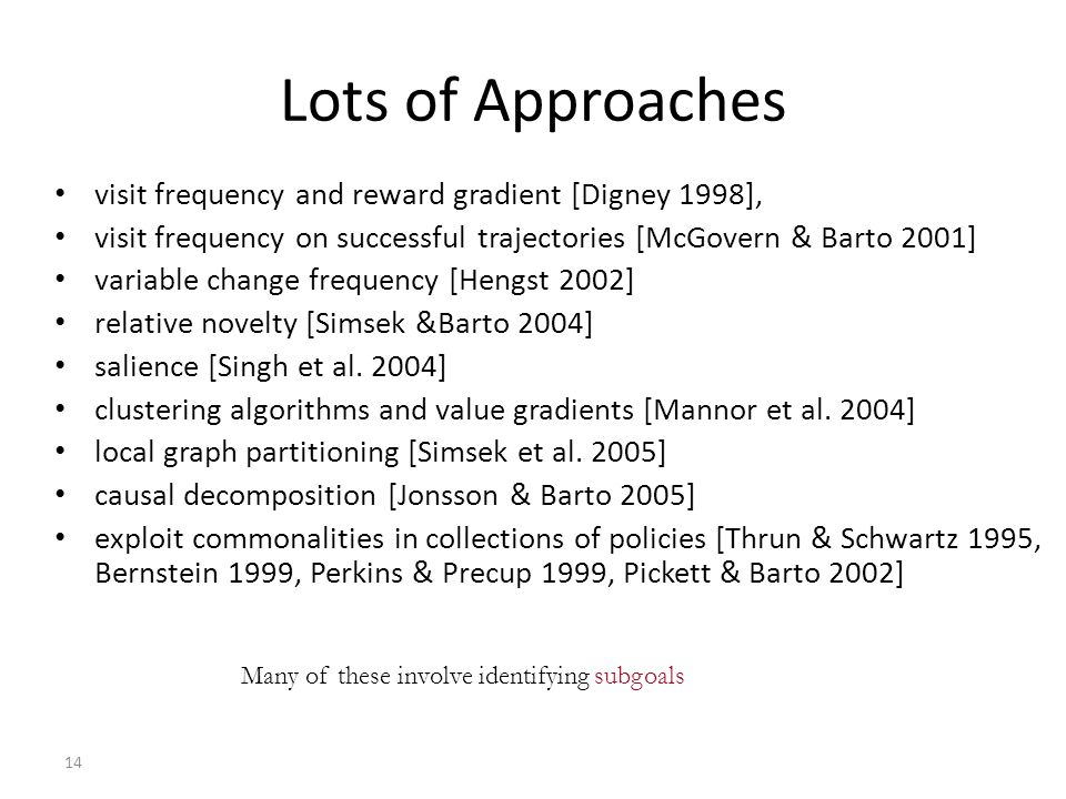 14 Lots of Approaches visit frequency and reward gradient [Digney 1998], visit frequency on successful trajectories [McGovern & Barto 2001] variable change frequency [Hengst 2002] relative novelty [Simsek &Barto 2004] salience [Singh et al.