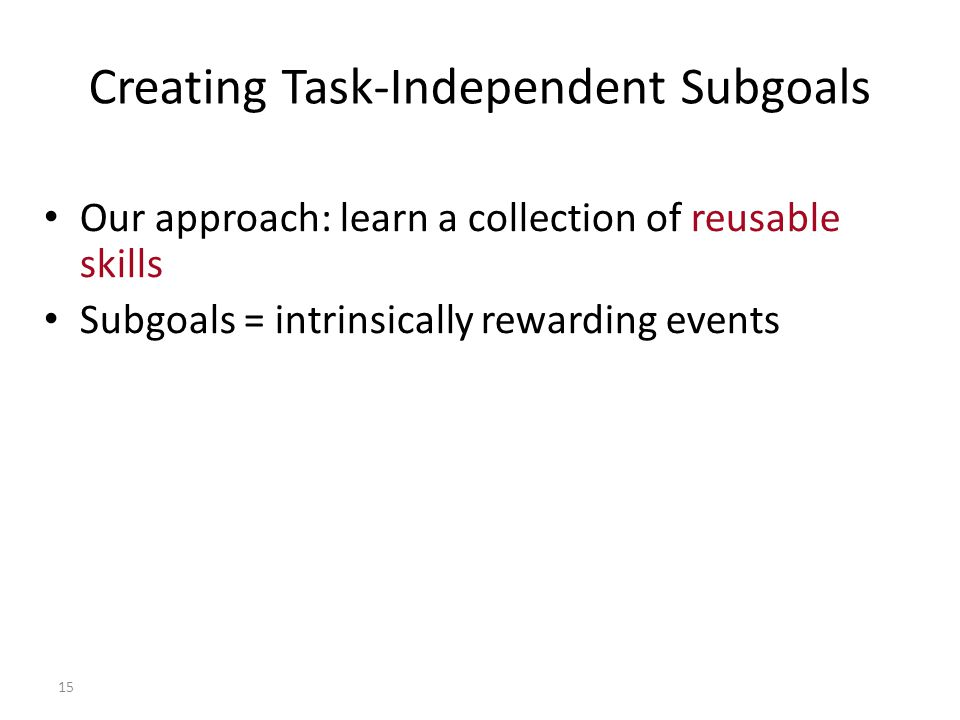 15 Creating Task-Independent Subgoals Our approach: learn a collection of reusable skills Subgoals = intrinsically rewarding events