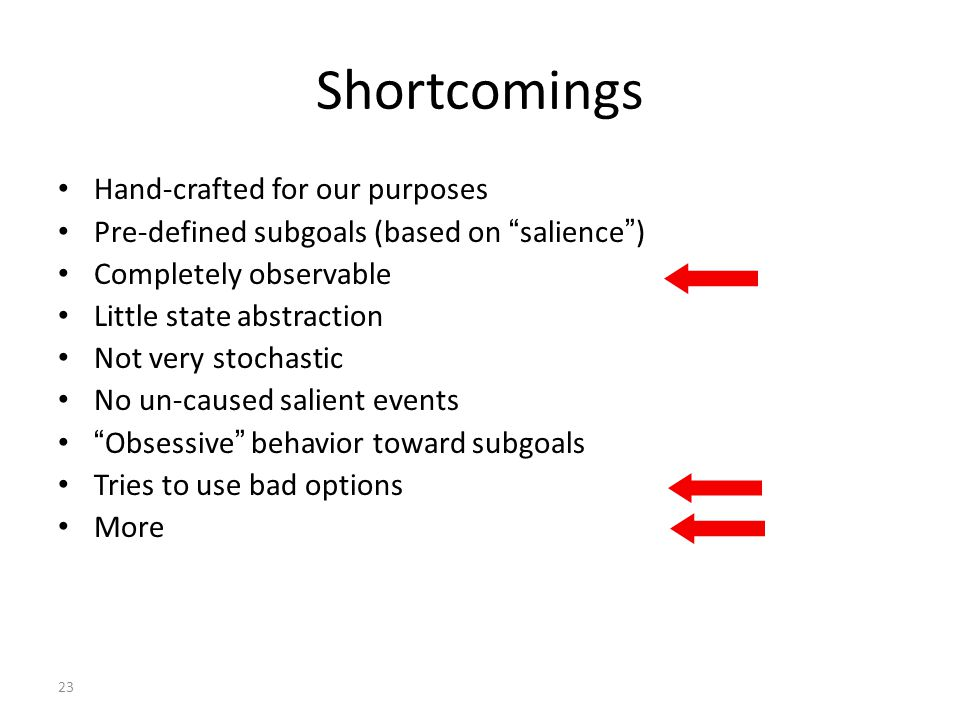 23 Shortcomings Hand-crafted for our purposes Pre-defined subgoals (based on salience ) Completely observable Little state abstraction Not very stochastic No un-caused salient events Obsessive behavior toward subgoals Tries to use bad options More